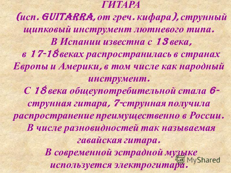 ГИТАРА ( исп. guitarra, от греч. кифара ), струнный щипковый инструмент лютневого типа. В Испании известна с 13 века, в 17-18 веках распространилась в странах Европы и Америки, в том числе как народный инструмент. С 18 века общеупотребительной стала