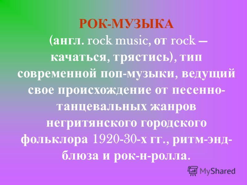 РОК - МУЗЫКА ( англ. rock music, от rock качаться, трястись ), тип современной поп - музыки, ведущий свое происхождение от песенно - танцевальных жанров негритянского городского фольклора 1920-30- х гг., ритм - энд - блюза и рок - н - ролла.