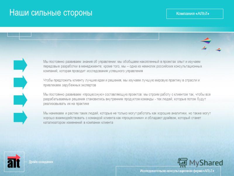 Исследовательско-консультационная фирма «АЛЬТ» Наши сильные стороны Мы постоянно развиваем знания об управлении: мы обобщаем накопленный в проектах опыт и изучаем передовые разработки в менеджменте; кроме того, мы – одна из немногих российских консул