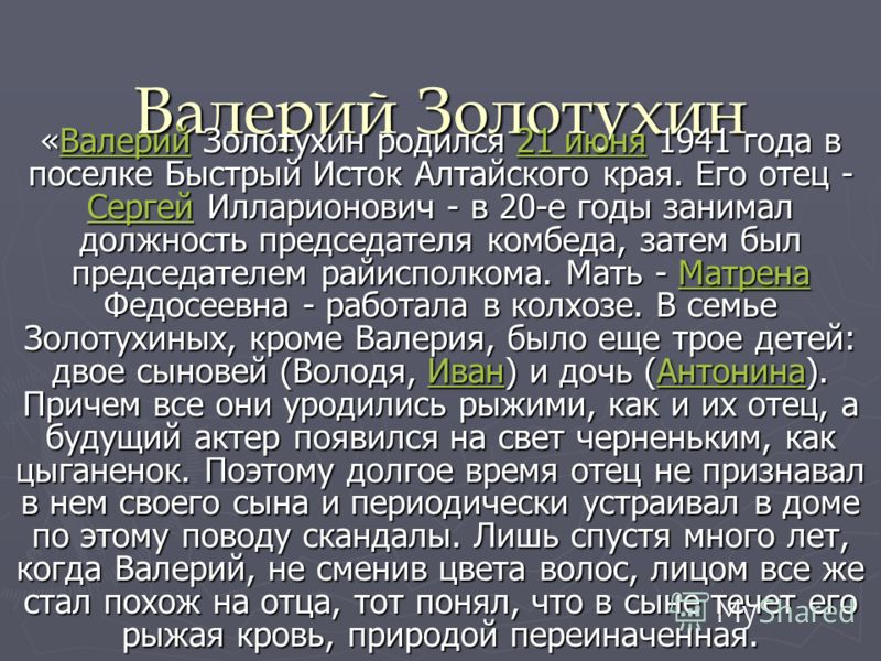 Валерий Золотухин «Валерий Золотухин родился 21 июня 1941 года в поселке Быстрый Исток Алтайского края. Его отец - Сергей Илларионович - в 20-е годы занимал должность председателя комбеда, затем был председателем райисполкома. Мать - Матрена Федосеев