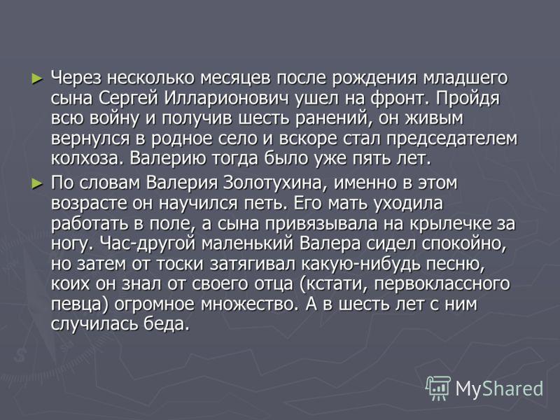 Через несколько месяцев после рождения младшего сына Сергей Илларионович ушел на фронт. Пройдя всю войну и получив шесть ранений, он живым вернулся в родное село и вскоре стал председателем колхоза. Валерию тогда было уже пять лет. Через несколько ме