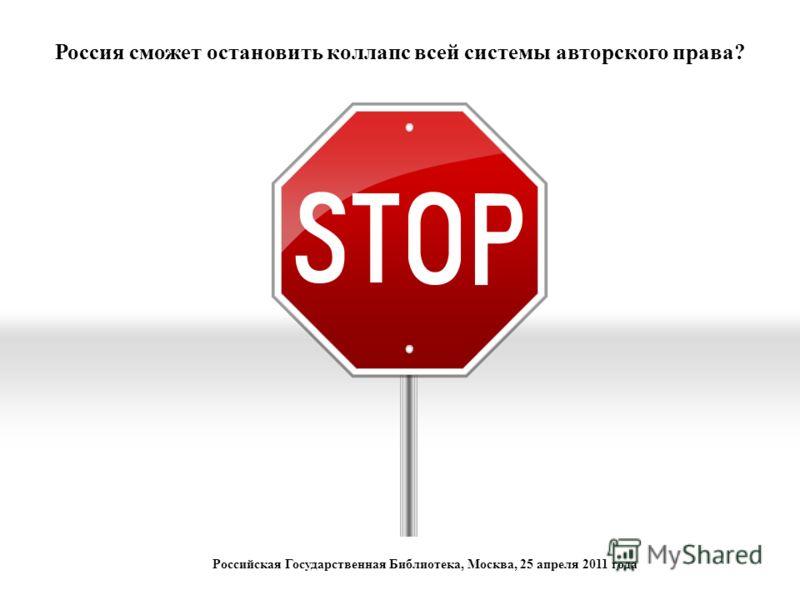 Россия сможет остановить коллапс всей системы авторского права? Российская Государственная Библиотека, Москва, 25 апреля 2011 года