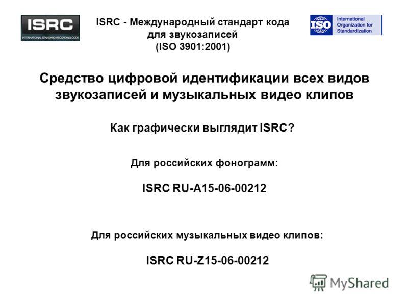 ISRC - Международный стандарт кода для звукозаписей (ISO 3901:2001) Средство цифровой идентификации всех видов звукозаписей и музыкальных видео клипов Как графически выглядит ISRC? Для российских фонограмм: ISRC RU-A15-06-00212 Для российских музыкал