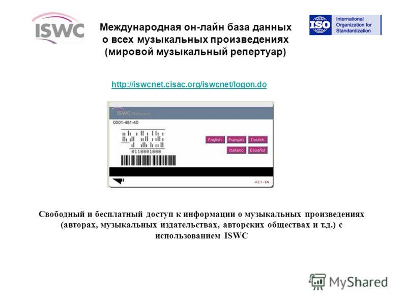 http://iswcnet.cisac.org/iswcnet/logon.do Свободный и бесплатный доступ к информации о музыкальных произведениях (авторах, музыкальных издательствах, авторских обществах и т.д.) с использованием ISWC Международная он-лайн база данных о всех музыкальн