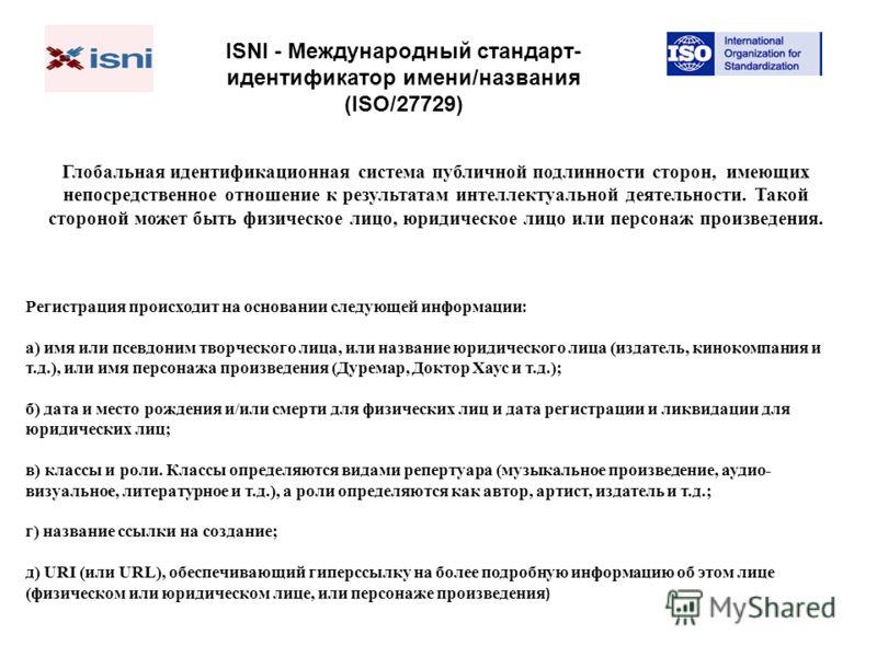 ISNI - Международный стандарт- идентификатор имени/названия (ISO/27729) Глобальная идентификационная система публичной подлинности сторон, имеющих непосредственное отношение к результатам интеллектуальной деятельности. Такой стороной может быть физич