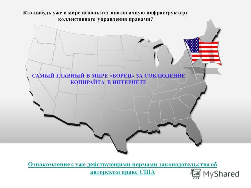 Кто-нибудь уже в мире использует аналогичную инфраструктуру коллективного управления правами? Ознакомление с уже действующими нормами законодательства об авторском праве США САМЫЙ ГЛАВНЫЙ В МИРЕ «БОРЕЦ» ЗА СОБЛЮДЕНИЕ КОПИРАЙТА В ИНТЕРНЕТЕ