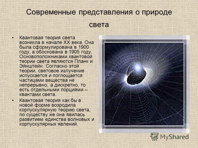Современные представления о природе света Квантовая теория света возникла в начале XX века. Она была сформулирована в 1900 году, а обоснована в 1905 году. Основоположниками квантовой теории света являются Планк и Эйнштейн. Согласно этой теории, свето