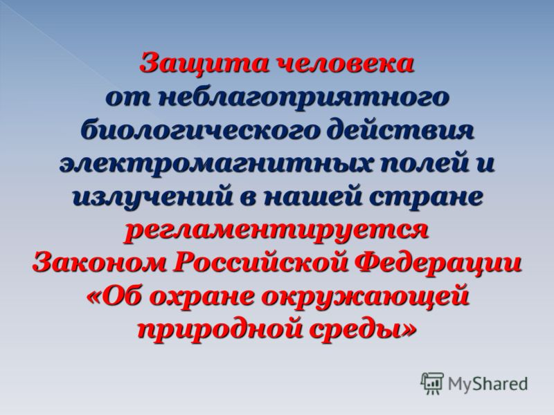 Защита человека от неблагоприятного биологического действия электромагнитных полей и излучений в нашей стране регламентируется Законом Российской Федерации «Об охране окружающей природной среды»