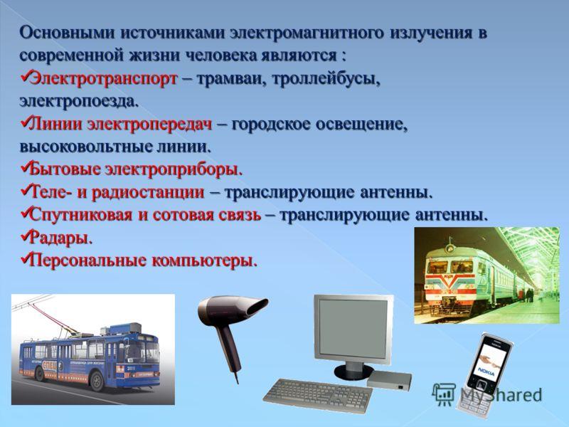 Основными источниками электромагнитного излучения в современной жизни человека являются : Электротранспорт – трамваи, троллейбусы, электропоезда. Электротранспорт – трамваи, троллейбусы, электропоезда. Линии электропередач – городское освещение, высо