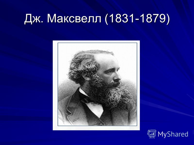Дж. Максвелл (1831-1879)