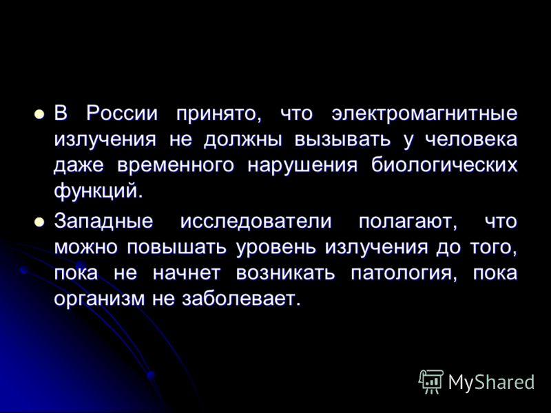 В России принято, что электромагнитные излучения не должны вызывать у человека даже временного нарушения биологических функций. В России принято, что электромагнитные излучения не должны вызывать у человека даже временного нарушения биологических фун