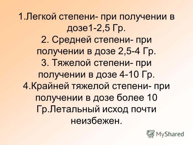 1.Легкой степени- при получении в дозе1-2,5 Гр. 2. Средней степени- при получении в дозе 2,5-4 Гр. 3. Тяжелой степени- при получении в дозе 4-10 Гр. 4.Крайней тяжелой степени- при получении в дозе более 10 Гр.Летальный исход почти неизбежен.