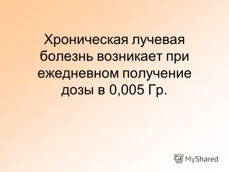 Хроническая лучевая болезнь возникает при ежедневном получение дозы в 0,005 Гр.