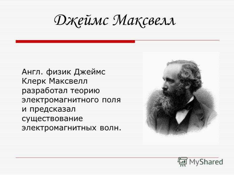 Англ. физик Джеймс Клерк Максвелл разработал теорию электромагнитного поля и предсказал существование электромагнитных волн. Джеймс Максвелл