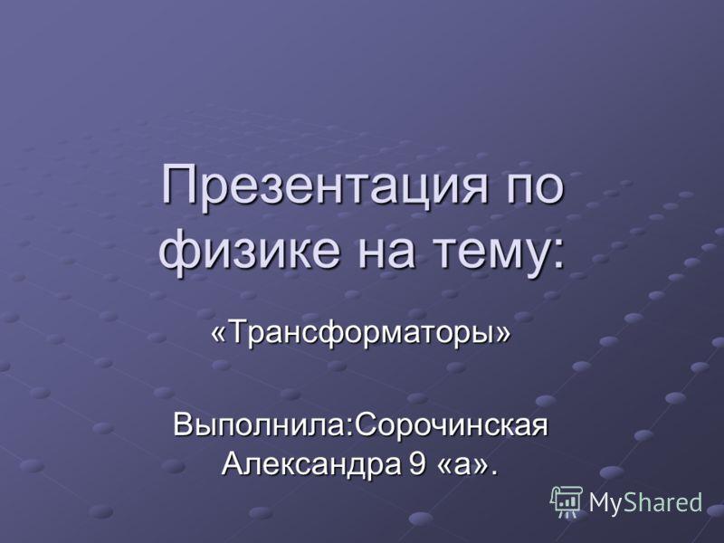 Презентация по физике на тему: «Трансформаторы» Выполнила:Сорочинская Александра 9 «а».