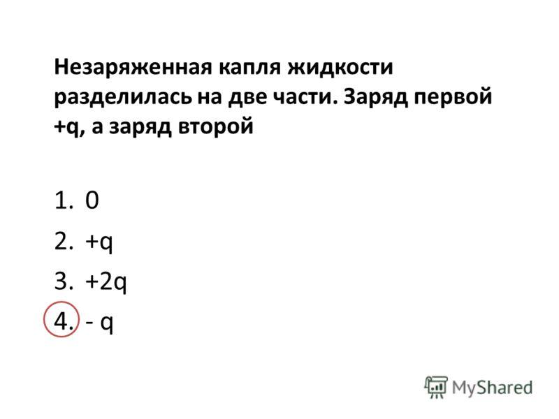 Незаряженная капля жидкости разделилась на две части. Заряд первой +q, а заряд второй 1.0 2.+q 3.+2q 4.- q