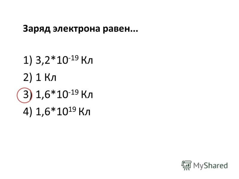 Заряд электрона равен... 1) 3,2*10 -19 Кл 2) 1 Кл 3) 1,6*10 -19 Кл 4) 1,6*10 19 Кл