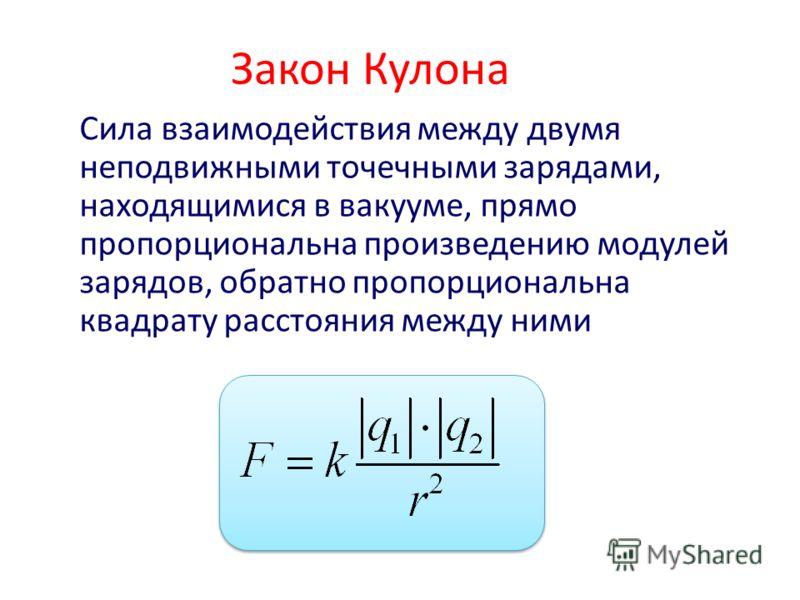 Закон Кулона Сила взаимодействия между двумя неподвижными точечными зарядами, находящимися в вакууме, прямо пропорциональна произведению модулей зарядов, обратно пропорциональна квадрату расстояния между ними