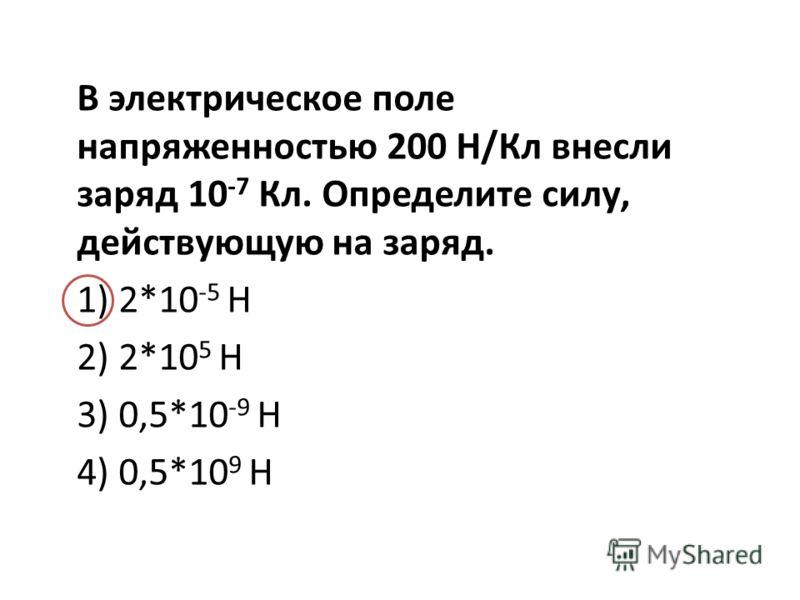 В электрическое поле напряженностью 200 Н/Кл внесли заряд 10 -7 Кл. Определите силу, действующую на заряд. 1) 2*10 -5 Н 2) 2*10 5 Н 3) 0,5*10 -9 Н 4) 0,5*10 9 Н