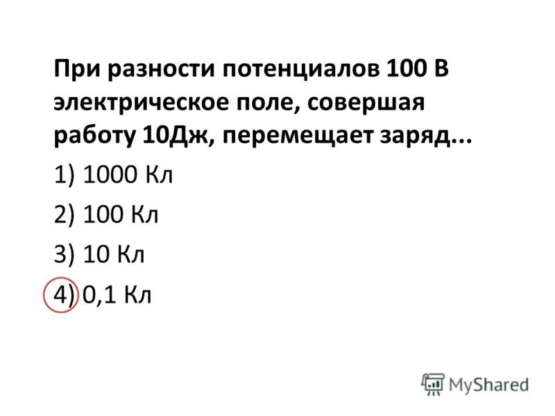 При разности потенциалов 100 В электрическое поле, совершая работу 10Дж, перемещает заряд... 1) 1000 Кл 2) 100 Кл 3) 10 Кл 4) 0,1 Кл