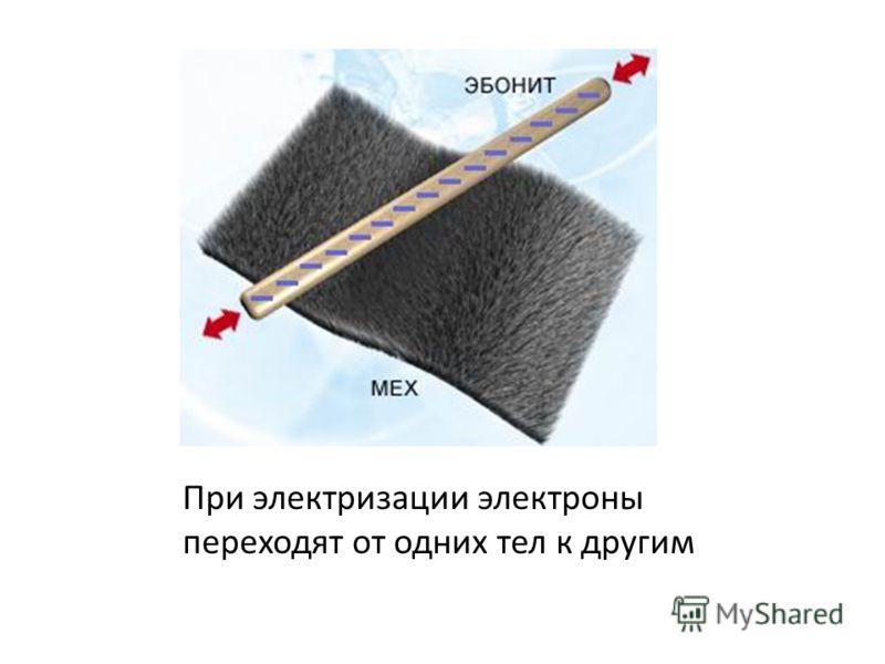 При электризации электроны переходят от одних тел к другим