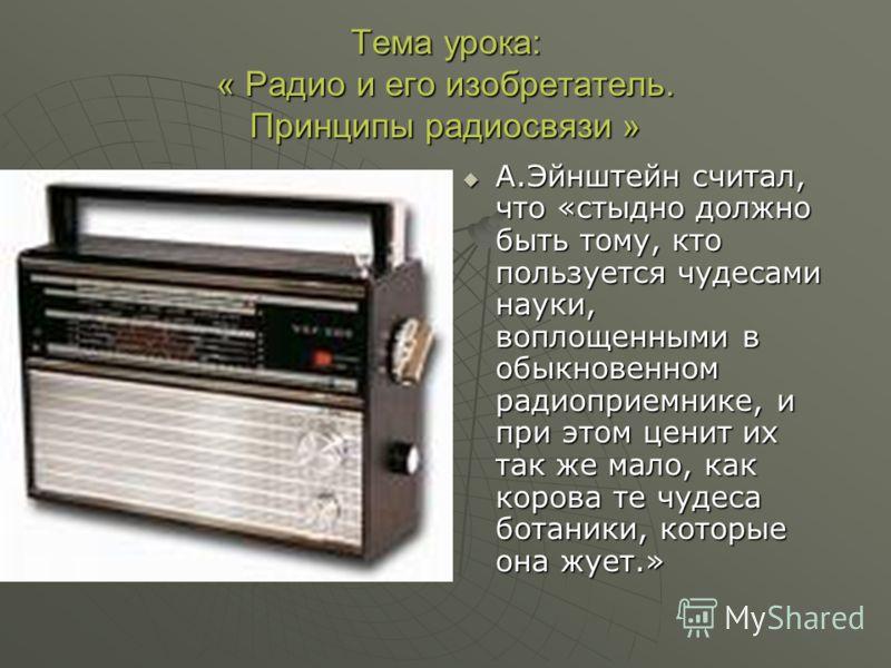 Тема урока: « Радио и его изобретатель. Принципы радиосвязи » А.Эйнштейн считал, что «стыдно должно быть тому, кто пользуется чудесами науки, воплощенными в обыкновенном радиоприемнике, и при этом ценит их так же мало, как корова те чудеса ботаники,