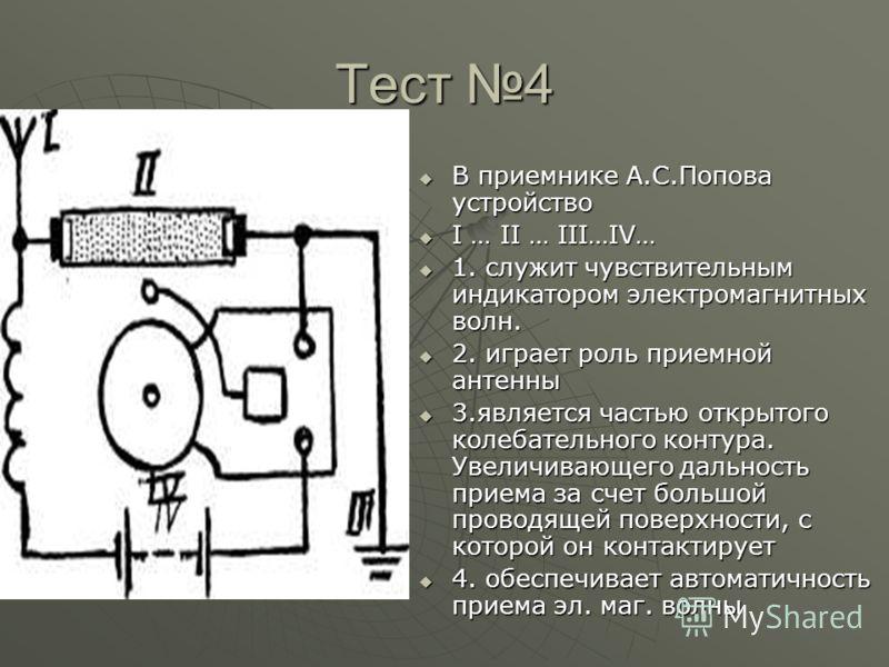 Тест 4 В приемнике А.С.Попова устройство В приемнике А.С.Попова устройство I … II … III…IV… I … II … III…IV… 1. служит чувствительным индикатором электромагнитных волн. 1. служит чувствительным индикатором электромагнитных волн. 2. играет роль приемн