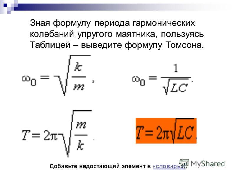 Зная формулу периода гармонических колебаний упругого маятника, пользуясь Таблицей – выведите формулу Томсона. Добавьте недостающий элемент в «словарь»!«словарь»!