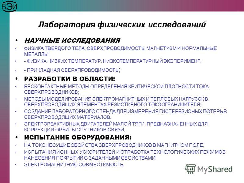 Лаборатория физических исследований НАУЧНЫЕ ИССЛЕДОВАНИЯ ФИЗИКА ТВЕРДОГО ТЕЛА, СВЕРХПРОВОДИМОСТЬ, МАГНЕТИЗМ И НОРМАЛЬНЫЕ МЕТАЛЛЫ; - ФИЗИКА НИЗКИХ ТЕМПЕРАТУР, НИЗКОТЕМПЕРАТУРНЫЙ ЭКСПЕРИМЕНТ; - ПРИКЛАДНАЯ СВЕРХПРОВОДИМОСТЬ ; РАЗРАБОТКИ В ОБЛАСТИ: БЕСКО