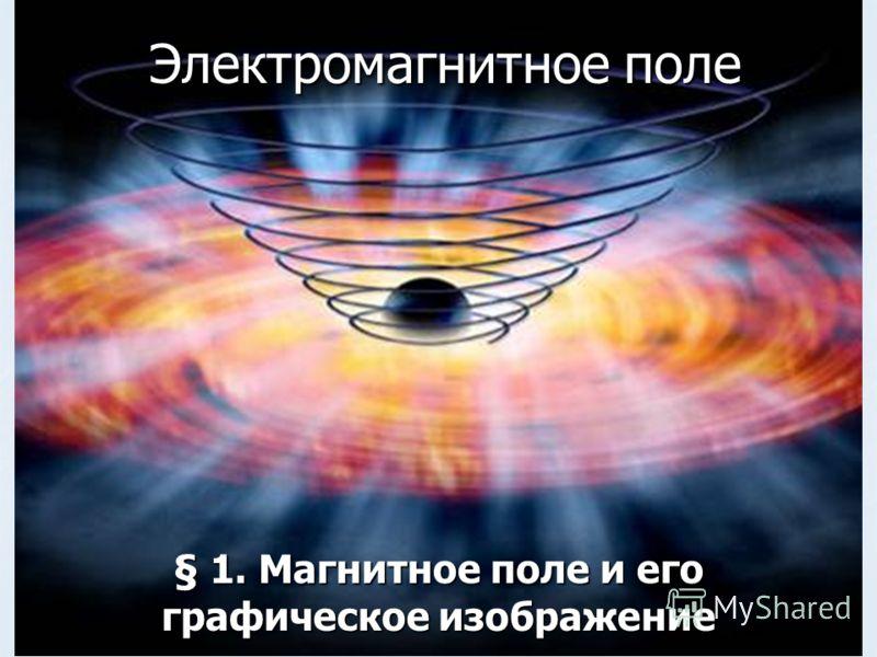 Презентация на тему Электромагнитное поле § Магнитное поле и  1 Электромагнитное поле § 1 Магнитное поле и его графическое изображение