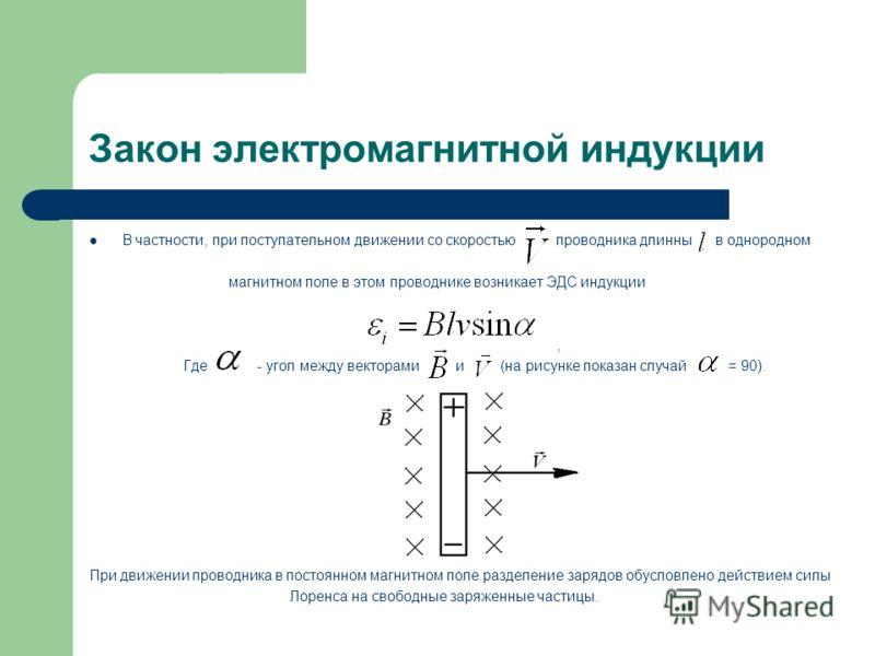 Закон электромагнитной индукции В частности, при поступательном движении со скоростью проводника длинны в однородном магнитном поле в этом проводнике возникает ЭДС индукции, Где - угол между векторами и (на рисунке показан случай = 90). При движении
