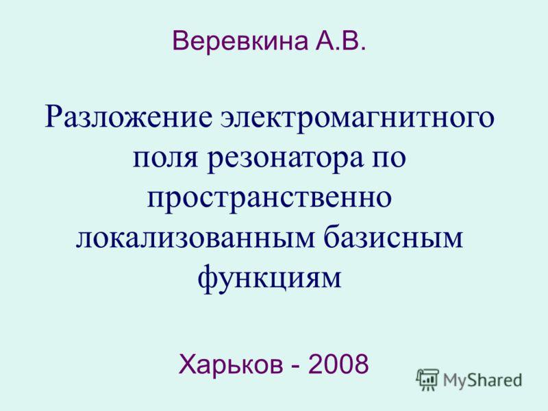 Веревкина А.В. Разложение электромагнитного поля резонатора по пространственно локализованным базисным функциям Харьков - 2008