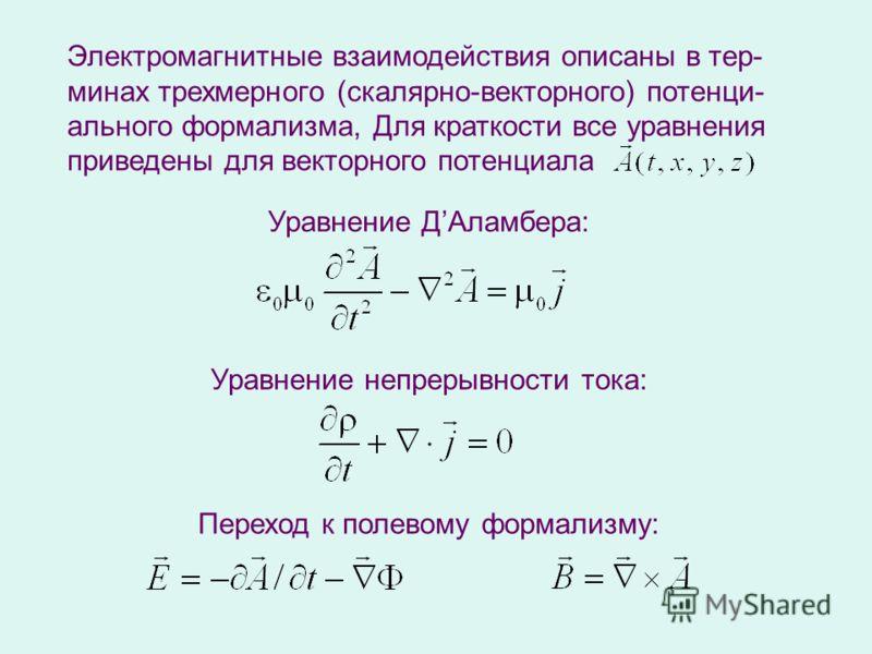 Электромагнитные взаимодействия описаны в тер- минах трехмерного (скалярно-векторного) потенци- ального формализма, Для краткости все уравнения приведены для векторного потенциала Переход к полевому формализму: Уравнение ДАламбера: Уравнение непрерыв