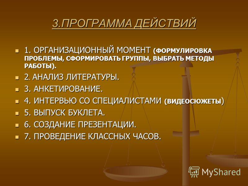 3.ПРОГРАММА ДЕЙСТВИЙ 1. ОРГАНИЗАЦИОННЫЙ МОМЕНТ (ФОРМУЛИРОВКА ПРОБЛЕМЫ, СФОРМИРОВАТЬ ГРУППЫ, ВЫБРАТЬ МЕТОДЫ РАБОТЫ). 1. ОРГАНИЗАЦИОННЫЙ МОМЕНТ (ФОРМУЛИРОВКА ПРОБЛЕМЫ, СФОРМИРОВАТЬ ГРУППЫ, ВЫБРАТЬ МЕТОДЫ РАБОТЫ). 2. АНАЛИЗ ЛИТЕРАТУРЫ. 2. АНАЛИЗ ЛИТЕРАТ