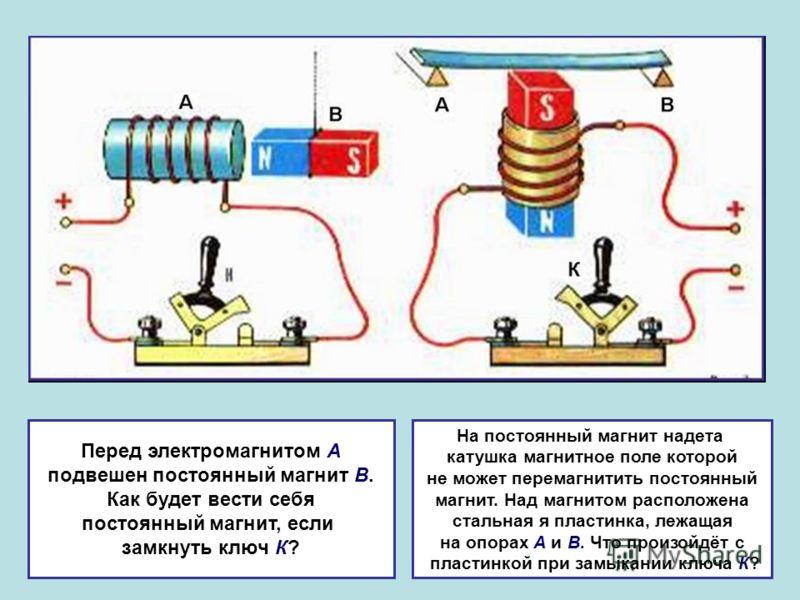 Перед электромагнитом А подвешен постоянный магнит В. Как будет вести себя постоянный магнит, если замкнуть ключ К? На постоянный магнит надета катушка магнитное поле которой не может перемагнитить постоянный магнит. Над магнитом расположена стальная