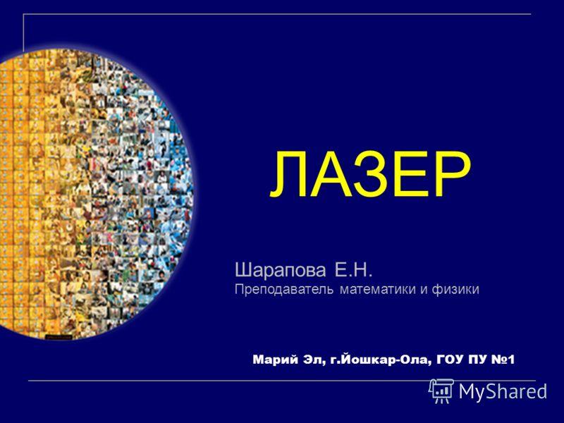 Шарапова Е.Н. Преподаватель математики и физики ЛАЗЕР Марий Эл, г.Йошкар-Ола, ГОУ ПУ 1