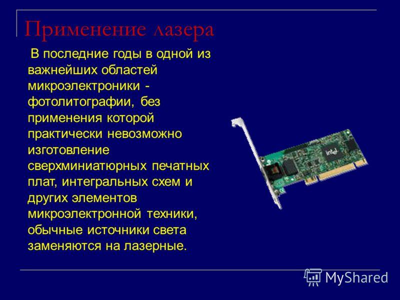 Применение лазера В последние годы в одной из важнейших областей микроэлектроники - фотолитографии, без применения которой практически невозможно изготовление сверхминиатюрных печатных плат, интегральных схем и других элементов микроэлектронной техни
