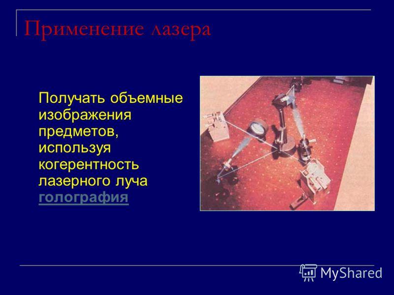 Применение лазера Получать объемные изображения предметов, используя когерентность лазерного луча голография голография
