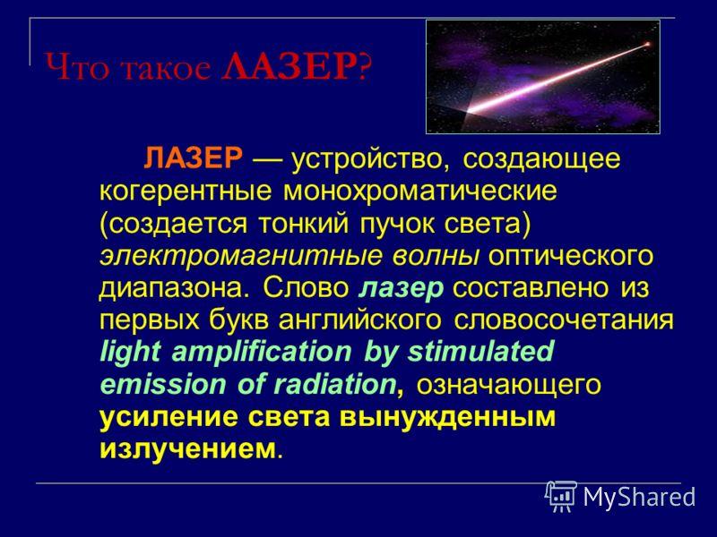 Что такое ЛАЗЕР? ЛАЗЕР устройство, создающее когерентные монохроматические (создается тонкий пучок света) электромагнитные волны оптического диапазона. Слово лазер составлено из первых букв английского словосочетания light amplification by stimulated