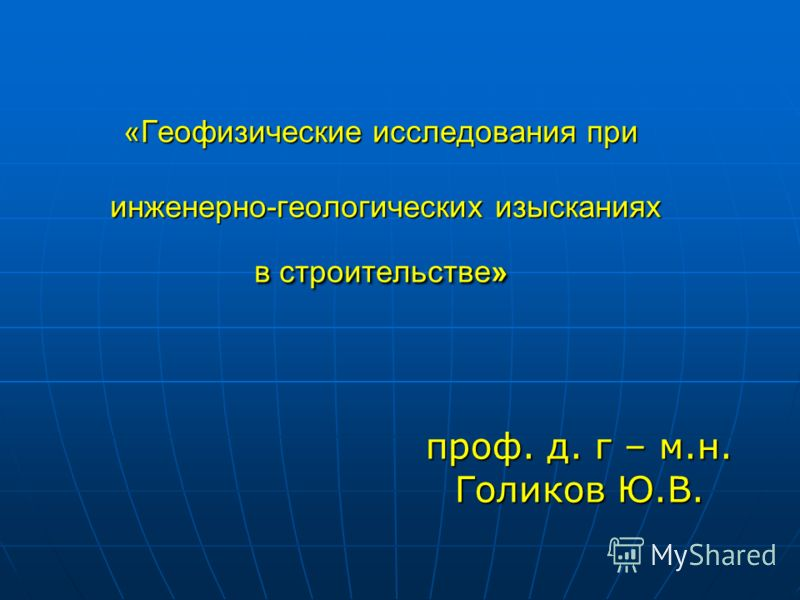 «Геофизические исследования при инженерно-геологических изысканиях в строительстве» проф. д. г – м.н. Голиков Ю.В.