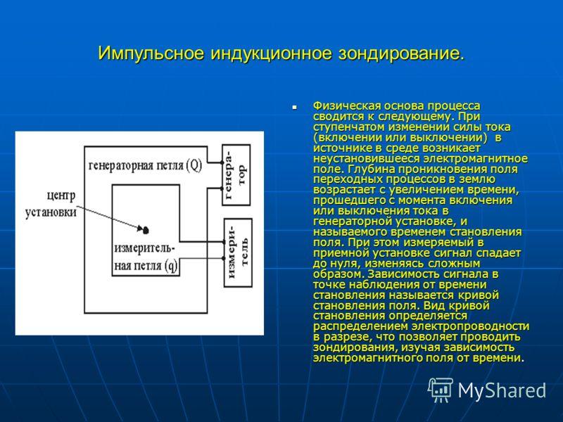 Импульсное индукционное зондирование. Физическая основа процесса сводится к следующему. При ступенчатом изменении силы тока (включении или выключении) в источнике в среде возникает неустановившееся электромагнитное поле. Глубина проникновения поля пе
