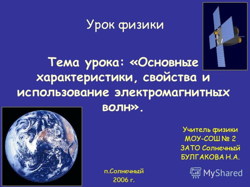 Тема урока: «Основные характеристики, свойства и использование электромагнитных волн». Урок физики Учитель физики МОУ-СОШ 2 ЗАТО Солнечный БУЛГАКОВА Н.А. п.Солнечный 2006 г.
