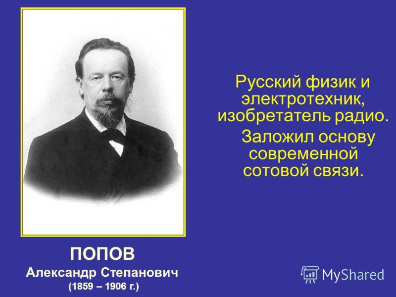 Русский физик и электротехник, изобретатель радио. Заложил основу современной сотовой связи. ПОПОВ Александр Степанович (1859 – 1906 г.)