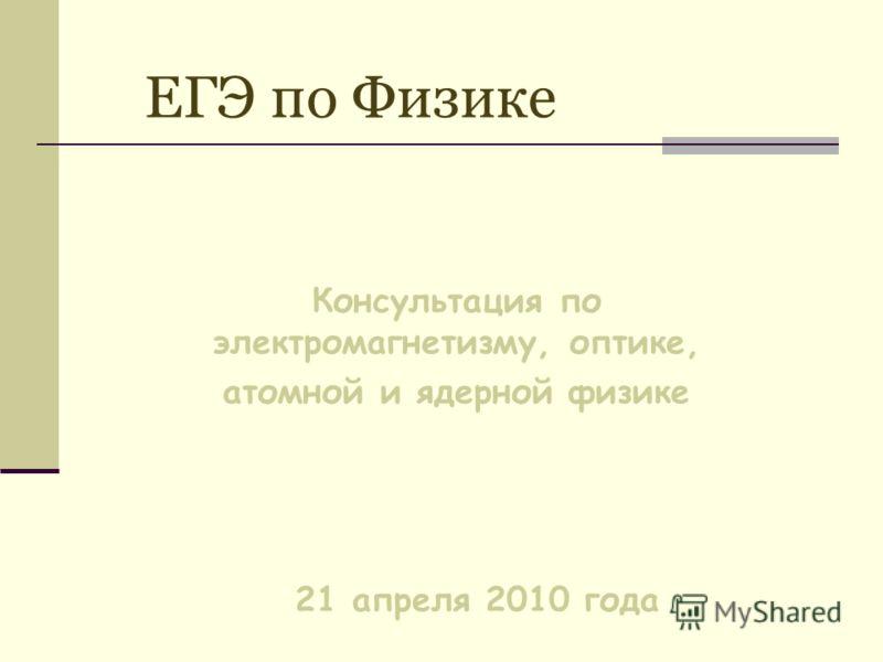 ЕГЭ по Физике Консультация по электромагнетизму, оптике, атомной и ядерной физике 21 апреля 2010 года