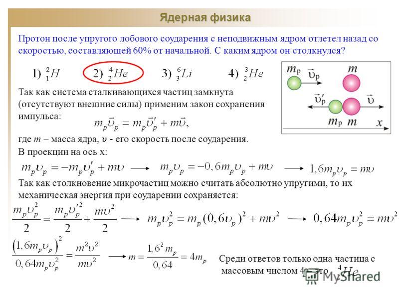 Ядерная физика Протон после упругого лобового соударения с неподвижным ядром отлетел назад со скоростью, составляющей 60% от начальной. С каким ядром он столкнулся? Так как система сталкивающихся частиц замкнута (отсутствуют внешние силы) применим за