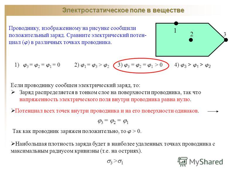 Электростатическое поле в веществе Проводнику, изображенному на рисунке сообщили положительный заряд. Сравните электрический потен- циал ( ) в различных точках проводника. 1) 3 = 2 = 1 = 0 2) 1 = 3 > 2 3) 3 = 2 = 1 > 0 4) 3 > 1 > 2 Если проводнику со