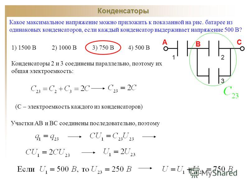 Конденсаторы Какое максимальное напряжение можно приложить к показанной на рис. батарее из одинаковых конденсаторов, если каждый конденсатор выдерживает напряжение 500 В? 1) 1500 В 2) 1000 В 3) 750 В 4) 500 В 12 3 А В С Конденсаторы 2 и 3 соединены п