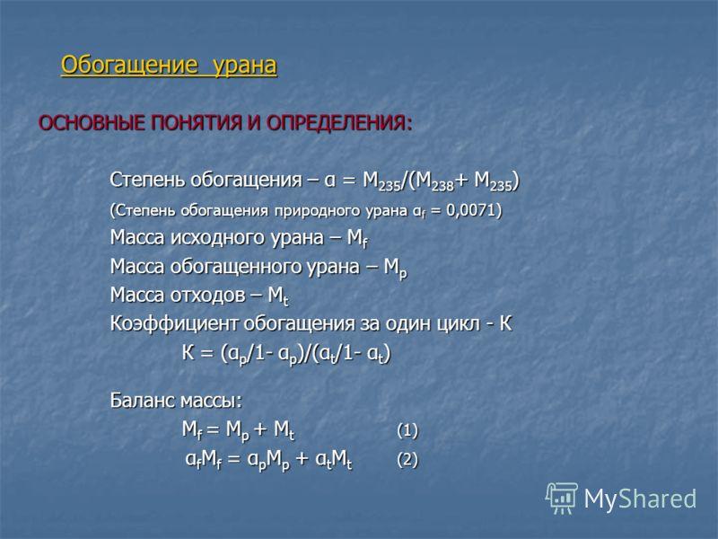 ОСНОВНЫЕ ПОНЯТИЯ И ОПРЕДЕЛЕНИЯ: Степень обогащения – α = М 235 /(M 238 + M 235 ) (Степень обогащения природного урана α f = 0,0071) Масса исходного урана – М f Масса обогащенного урана – М p Масса отходов – М t Коэффициент обогащения за один цикл - К