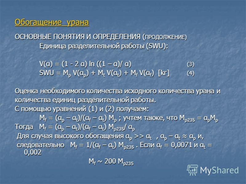 Обогащение урана ОСНОВНЫЕ ПОНЯТИЯ И ОПРЕДЕЛЕНИЯ ( ПРОДОЛЖЕНИЕ) Единица разделительной работы (SWU): V(α) = (1 - 2 α) ln ((1 – α)/ α) (3) SWU = M p V(α p ) + M t V(α t ) + M f V(α f ) [kг] (4) Оценка необходимого количества исходного количества урана
