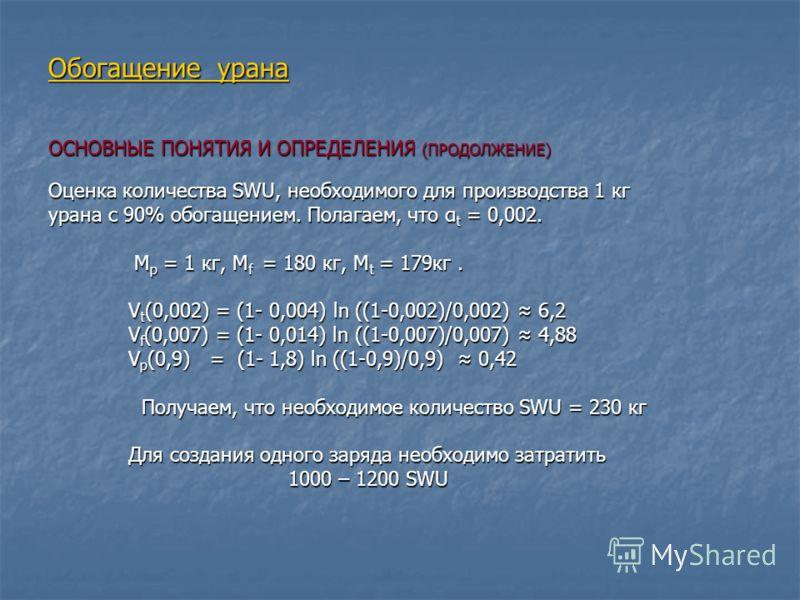 Обогащение урана ОСНОВНЫЕ ПОНЯТИЯ И ОПРЕДЕЛЕНИЯ (ПРОДОЛЖЕНИЕ) Оценка количества SWU, необходимого для производства 1 кг урана с 90% обогащением. Полагаем, что α t = 0,002. M p = 1 кг, M f = 180 кг, M t = 179кг. M p = 1 кг, M f = 180 кг, M t = 179кг.